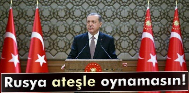 Erdoğan: 'Rusya Ateşle Oynamasın'