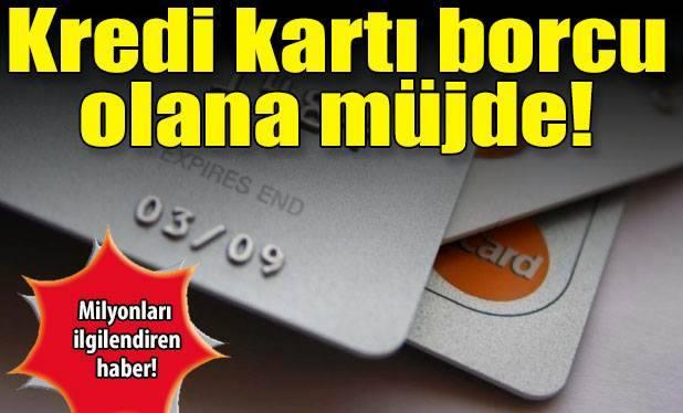 Kredi Kartı Kullanan ve Borçlu Olanlara Müjde !