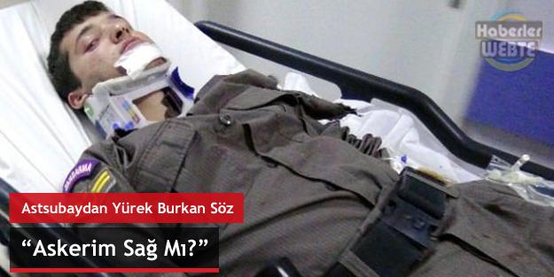 "Yaralı Astsubaydan Yürek Burkan Söz ""Askerim Sağ Mı?"""